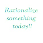 Rationalize Something Today!!