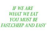 If We Are What We Eat You Must Be Fast, Cheep And