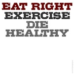 Eat right, exercise, die healthy t-shirts