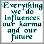 Everything we do influences our karma...