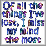 Of all the things I've lost, I miss my mind...