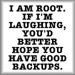 I am root. If I'm laughing, you'd better...