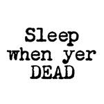 Sleep When Yer Dead