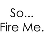 So...Fire Me.