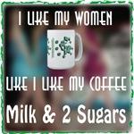 I like my Coffee like my Women, Milk 2 & Sugars