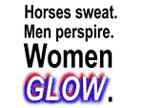 Horses sweat. Men perspire. Women Glow.