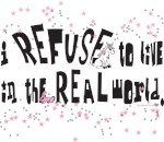 I REFUSE to live in the REAL world