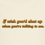 I wish you'd shut up