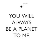 Pluto You Will Always Be A Planet To Me