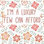 I'm a Luxury Few Can Afford