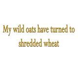 My wild oats turned..