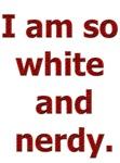 I am so white and nerdy