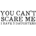 You Cant Scare Me I have 3 Daughters