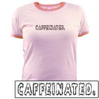 Caffeine.  Caffeinated T-shirt