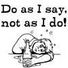 Do as I say, not as I do!