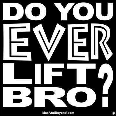 Do You EVER Lift Bro?