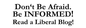 Dont Be Afraid!  Be INFORMED!  Read a Liberal Blog