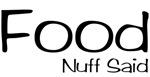 Food, Nuff Said