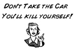 Don't Take the Car You'll Kill Yourself