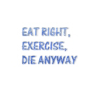 Eat right,exercise,die anyway