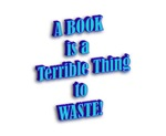 A BOOK IS A TERRIBLE THING TO WASTE