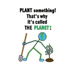 PLANT SOMETHING! THAT'S WHY IT'S THE PLANET.