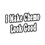 """I Make Chemo Look Good"" Shirts & Gifts"