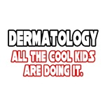 Dermatology, All the Cool Kids...