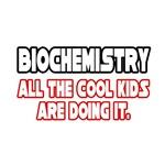 Biochemistry, All the Cool Kids...
