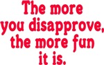 The more you disapprove, the more fun it is.