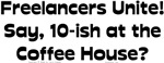 Freelancers Unite! Say 10-ish at the Coffee House?