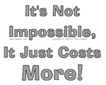 It's Not Impossible, It Just Costs More!