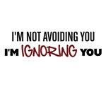 Im Not Avoiding You Im Ignoring You