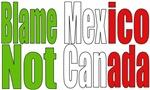 Blame Mexico Not Canada Tshirts