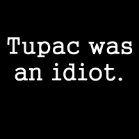 Tupac was an idiot.