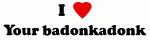 I Love Your badonkadonk