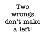 Two wrongs don't make a left!