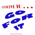 I Resolve To . . . Go For It!