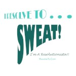 I Resolve To . . . Sweat!