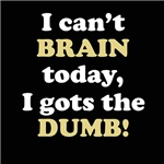 I CAN'T BRAIN TODAY...I GOTS THE DUMB