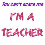 You can't scare me I'm a teacher