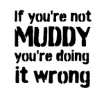 If you're not MUDDY you're doing it wrong (all bla