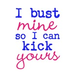 I bust mine so I can kick yours (blue & pink text)