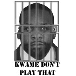 Kwame don't play that