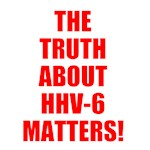 THE TRUTH ABOUT HHV-6 MATTERS!